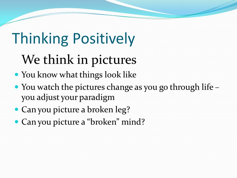 Thinking Positively We think in pictures You know what things look like You watch the pictures change as you go through life – you adjust your paradigm Can you picture a broken leg.