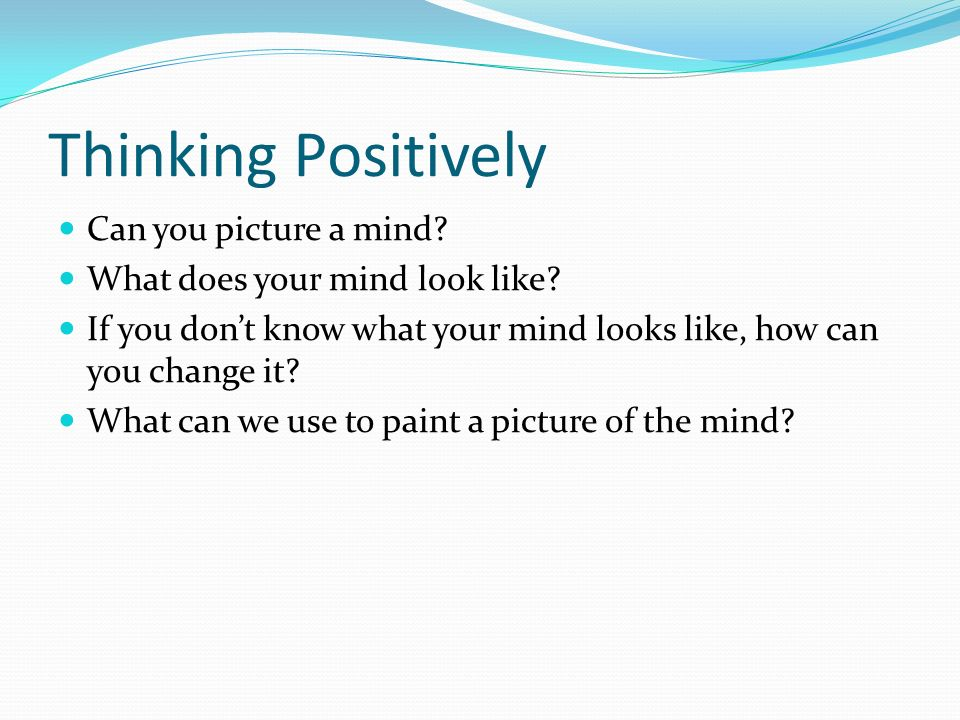 Thinking Positively Can you picture a mind. What does your mind look like.