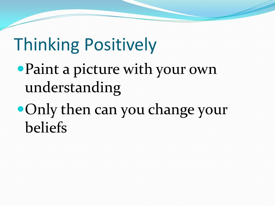 Thinking Positively Paint a picture with your own understanding Only then can you change your beliefs