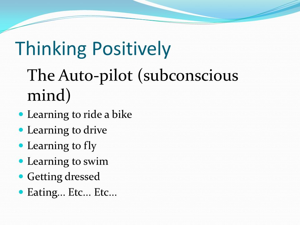Thinking Positively The Auto-pilot (subconscious mind) Learning to ride a bike Learning to drive Learning to fly Learning to swim Getting dressed Eating...