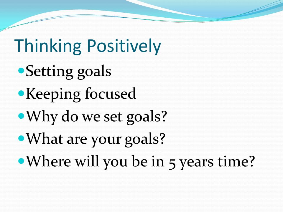 Thinking Positively Setting goals Keeping focused Why do we set goals.
