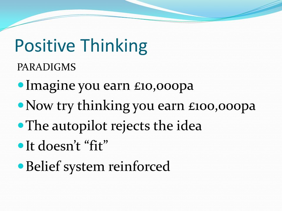 PARADIGMS Imagine you earn £10,000pa Now try thinking you earn £100,000pa The autopilot rejects the idea It doesnt fit Belief system reinforced