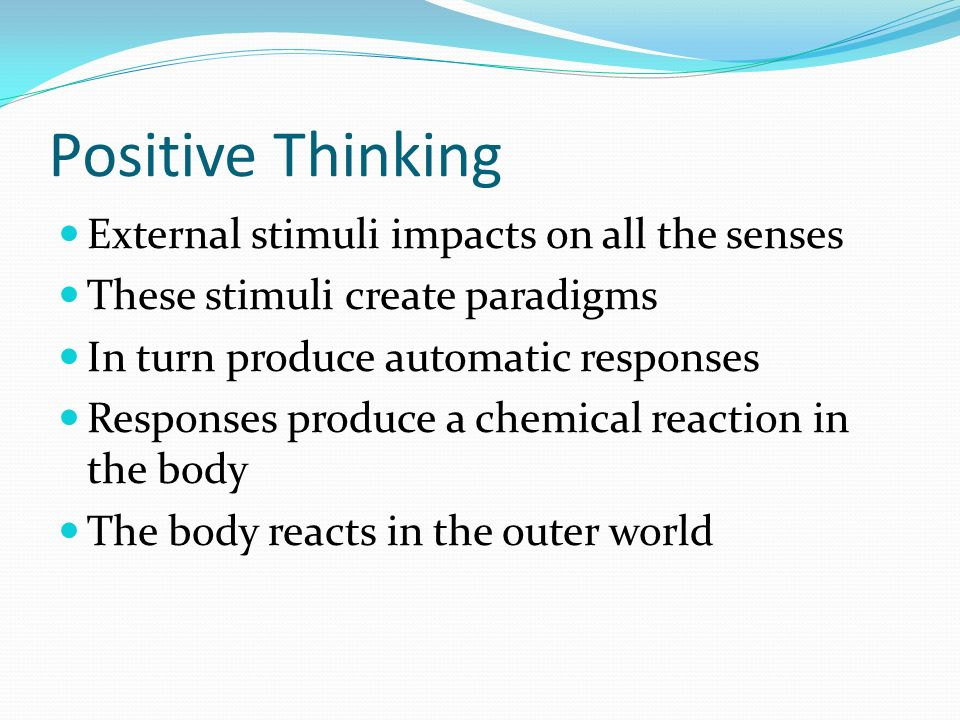 Positive Thinking External stimuli impacts on all the senses These stimuli create paradigms In turn produce automatic responses Responses produce a chemical reaction in the body The body reacts in the outer world
