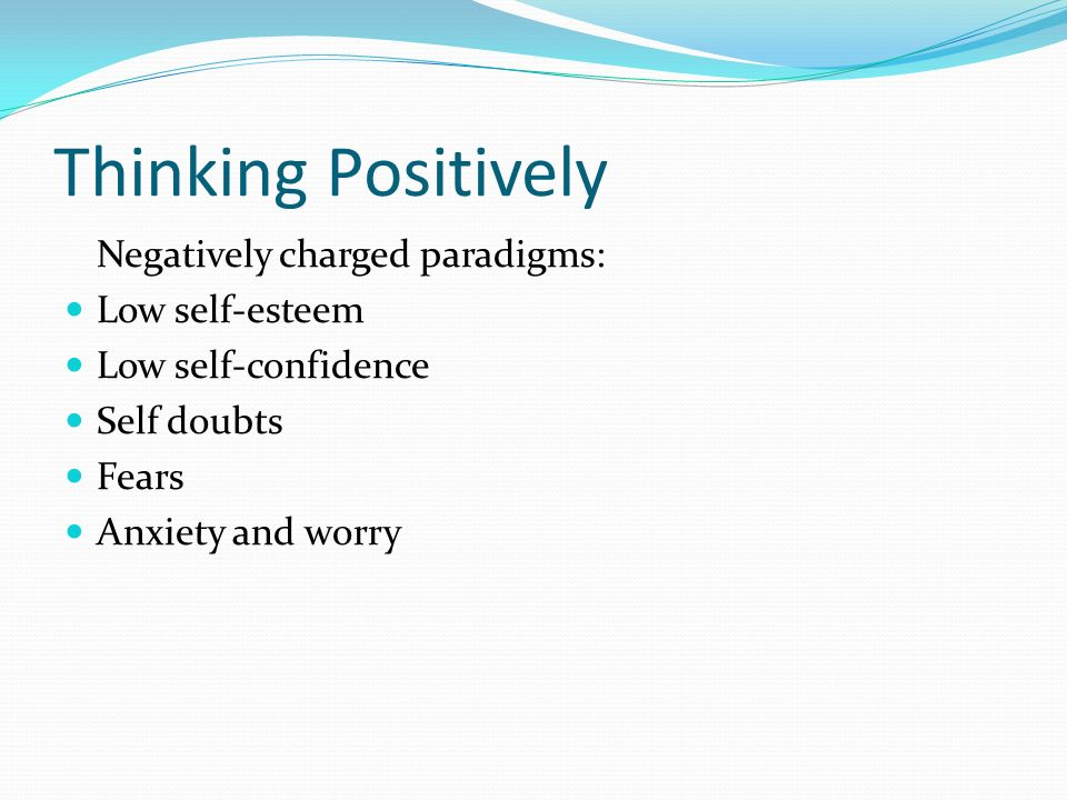 Negatively charged paradigms: Low self-esteem Low self-confidence Self doubts Fears Anxiety and worry