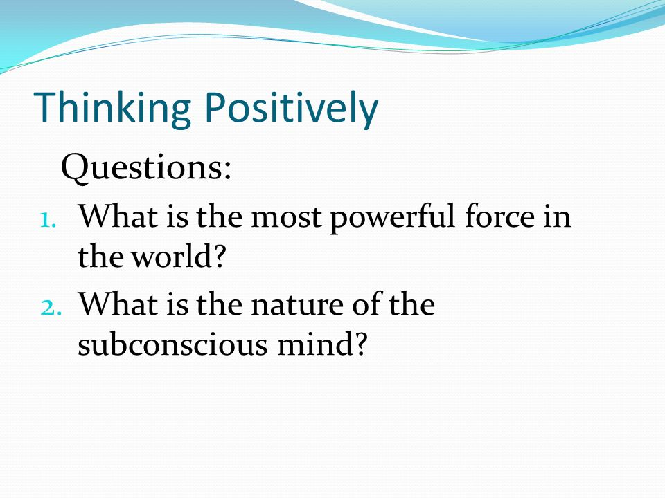 Thinking Positively Questions: 1. What is the most powerful force in the world.