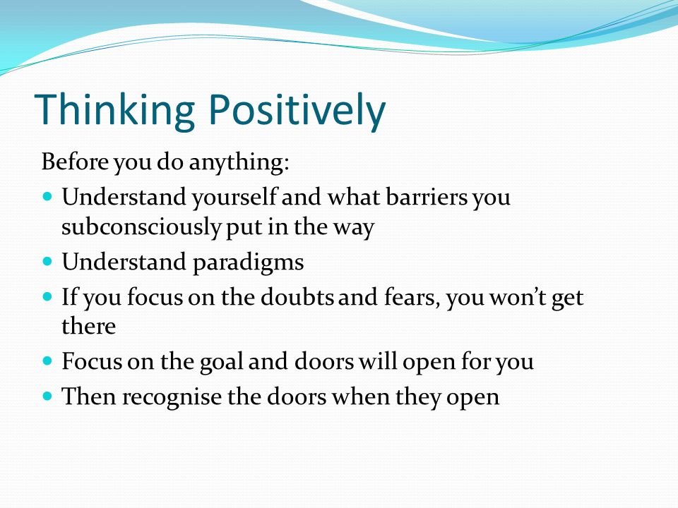 Thinking Positively Before you do anything: Understand yourself and what barriers you subconsciously put in the way Understand paradigms If you focus on the doubts and fears, you wont get there Focus on the goal and doors will open for you Then recognise the doors when they open