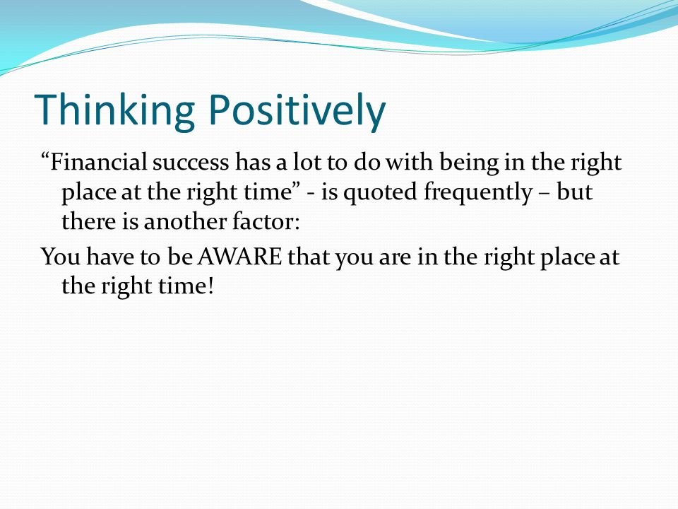 Thinking Positively Financial success has a lot to do with being in the right place at the right time - is quoted frequently – but there is another factor: You have to be AWARE that you are in the right place at the right time!