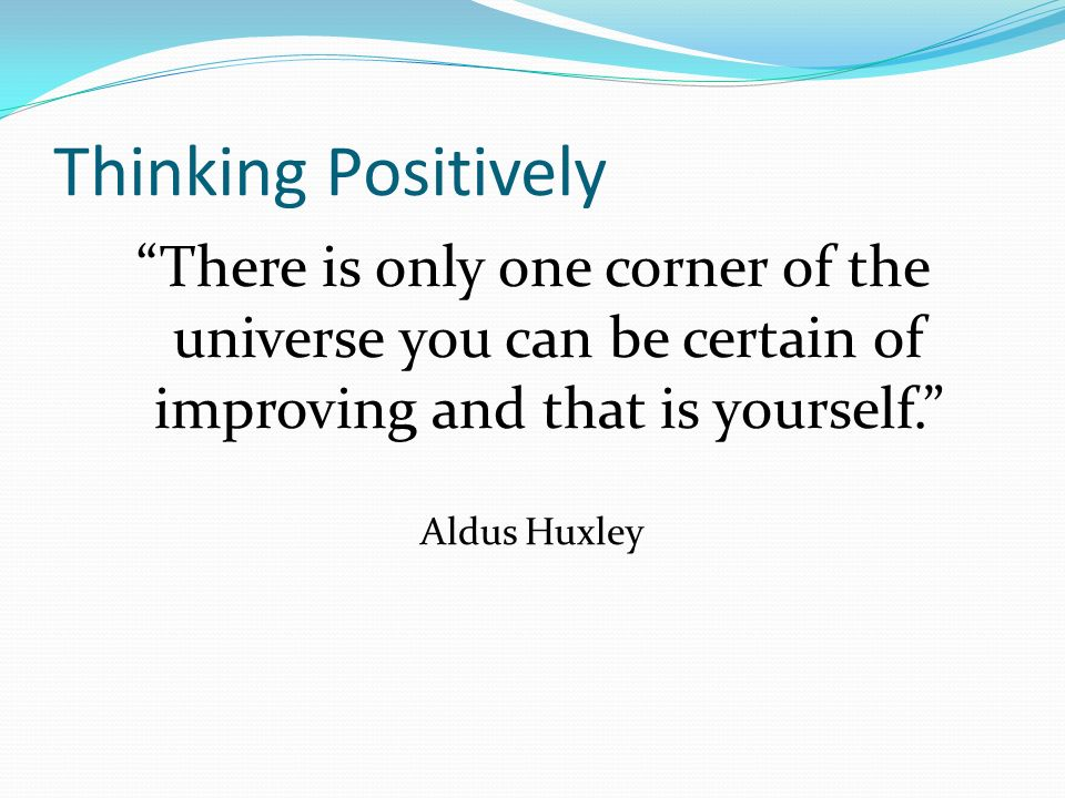 Thinking Positively There is only one corner of the universe you can be certain of improving and that is yourself.