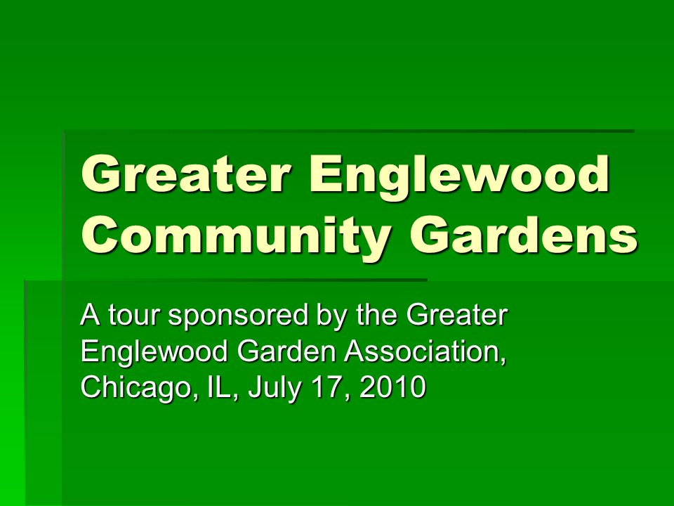 Greater Englewood Community Gardens A tour sponsored by the Greater Englewood Garden Association, Chicago, IL, July 17, 2010
