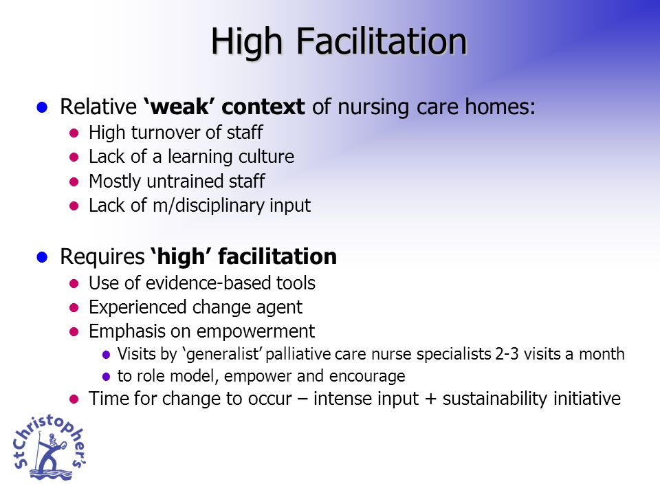 High Facilitation Relative weak context of nursing care homes: High turnover of staff Lack of a learning culture Mostly untrained staff Lack of m/disciplinary input Requires high facilitation Use of evidence-based tools Experienced change agent Emphasis on empowerment Visits by generalist palliative care nurse specialists 2-3 visits a month to role model, empower and encourage Time for change to occur – intense input + sustainability initiative