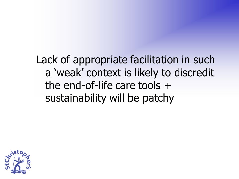 Lack of appropriate facilitation in such a weak context is likely to discredit the end-of-life care tools + sustainability will be patchy