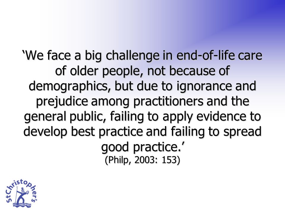 We face a big challenge in end-of-life care of older people, not because of demographics, but due to ignorance and prejudice among practitioners and the general public, failing to apply evidence to develop best practice and failing to spread good practice.