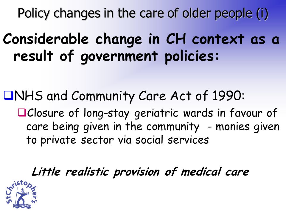 Policy changes in the care of older people (i) Considerable change in CH context as a result of government policies: NHS and Community Care Act of 1990: Closure of long-stay geriatric wards in favour of care being given in the community - monies given to private sector via social services Little realistic provision of medical care