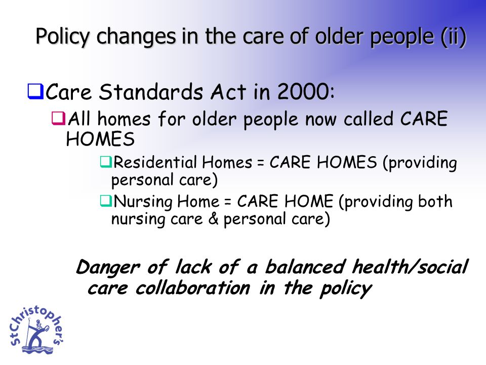 Policy changes in the care of older people (ii) Care Standards Act in 2000: All homes for older people now called CARE HOMES Residential Homes = CARE HOMES (providing personal care) Nursing Home = CARE HOME (providing both nursing care & personal care) Danger of lack of a balanced health/social care collaboration in the policy