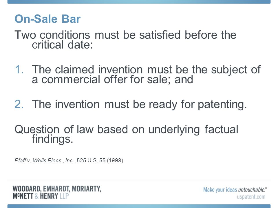 On-Sale Bar Two conditions must be satisfied before the critical date: 1.The claimed invention must be the subject of a commercial offer for sale; and 2.The invention must be ready for patenting.