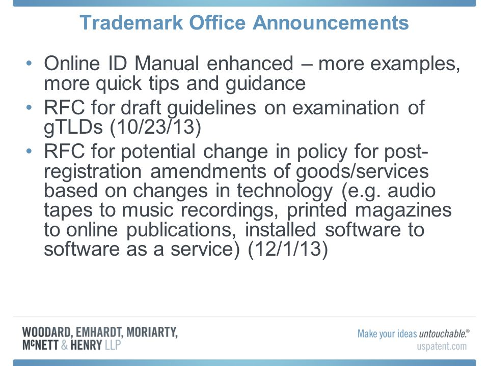 Trademark Office Announcements Online ID Manual enhanced – more examples, more quick tips and guidance RFC for draft guidelines on examination of gTLDs (10/23/13) RFC for potential change in policy for post- registration amendments of goods/services based on changes in technology (e.g.