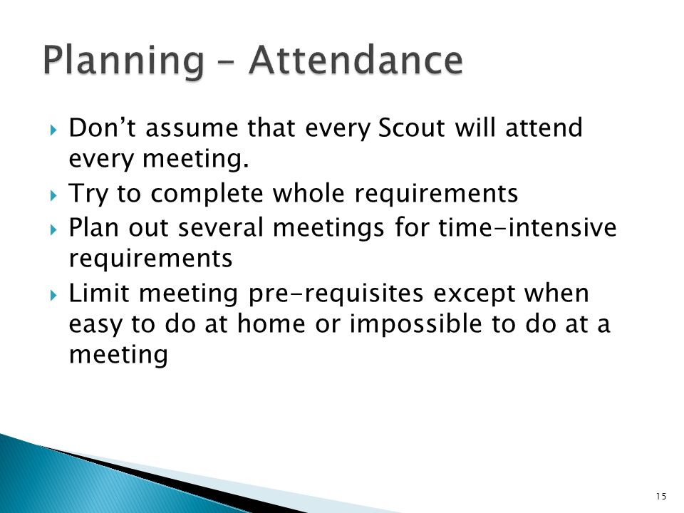 Dont assume that every Scout will attend every meeting.