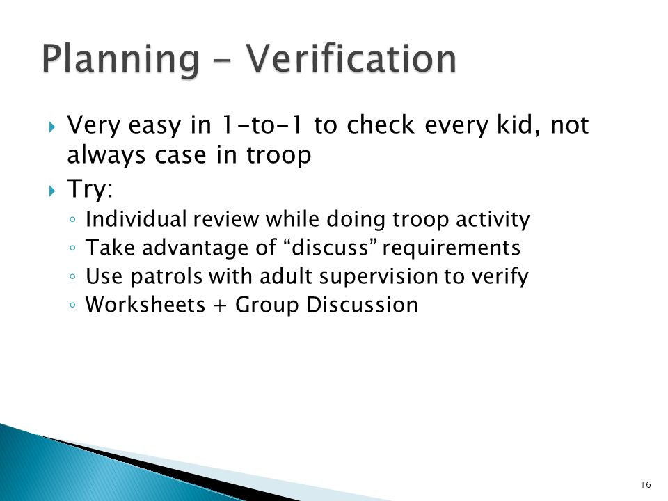 Very easy in 1-to-1 to check every kid, not always case in troop Try: Individual review while doing troop activity Take advantage of discuss requirements Use patrols with adult supervision to verify Worksheets + Group Discussion 16