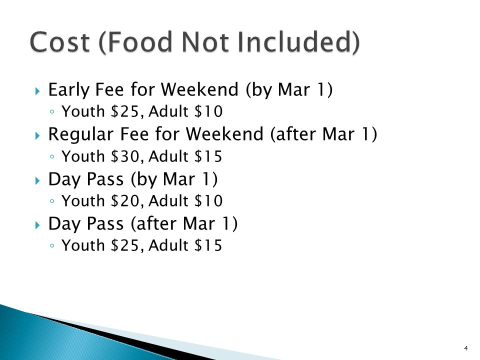 Early Fee for Weekend (by Mar 1) Youth $25, Adult $10 Regular Fee for Weekend (after Mar 1) Youth $30, Adult $15 Day Pass (by Mar 1) Youth $20, Adult $10 Day Pass (after Mar 1) Youth $25, Adult $15 4