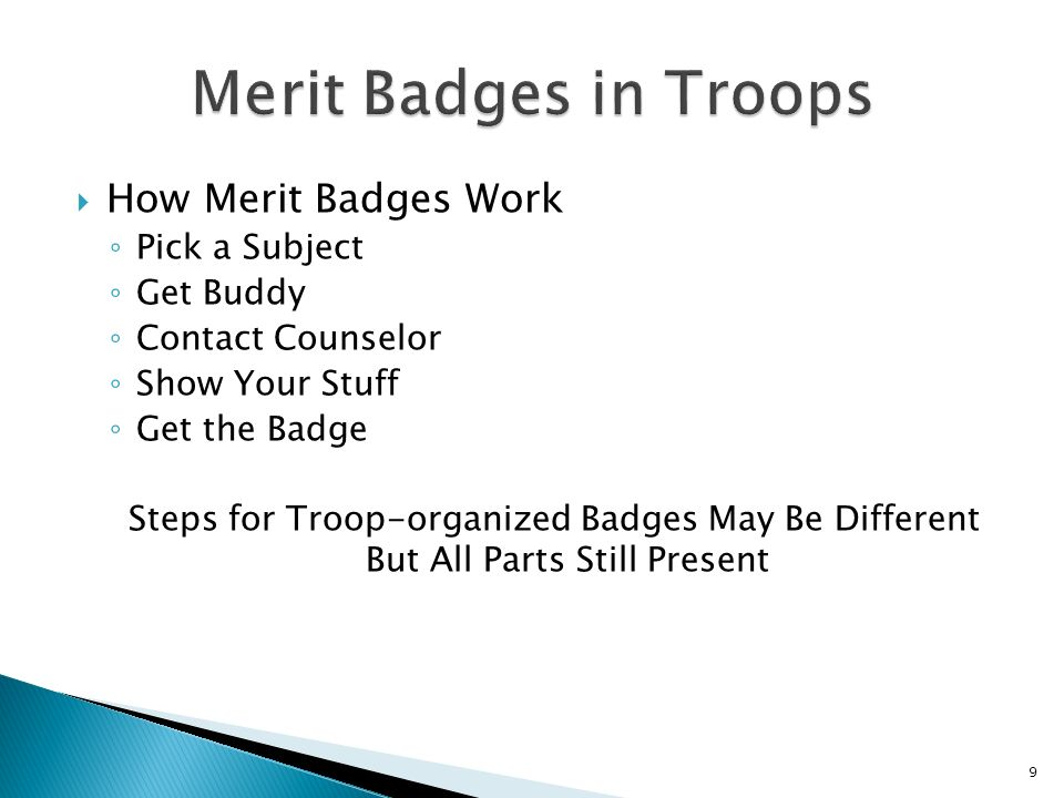 How Merit Badges Work Pick a Subject Get Buddy Contact Counselor Show Your Stuff Get the Badge Steps for Troop-organized Badges May Be Different But All Parts Still Present 9