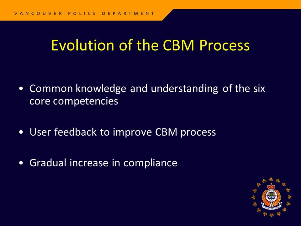 Evolution of the CBM Process Common knowledge and understanding of the six core competencies User feedback to improve CBM process Gradual increase in compliance