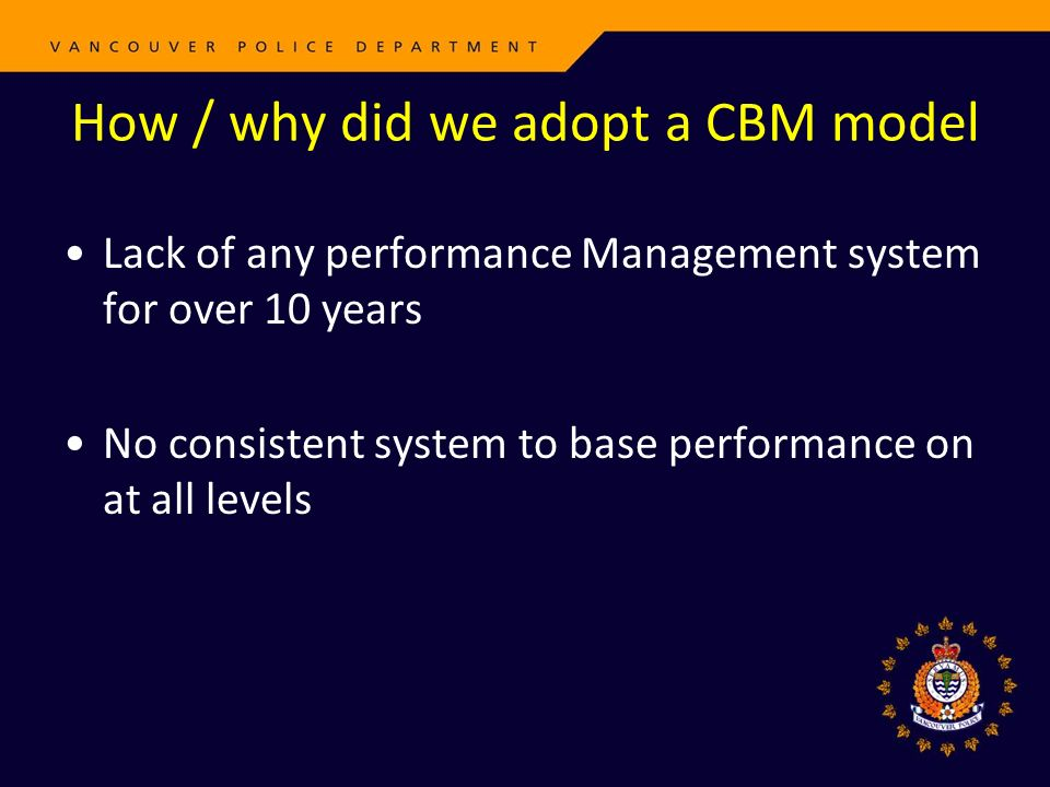 How / why did we adopt a CBM model Lack of any performance Management system for over 10 years No consistent system to base performance on at all levels