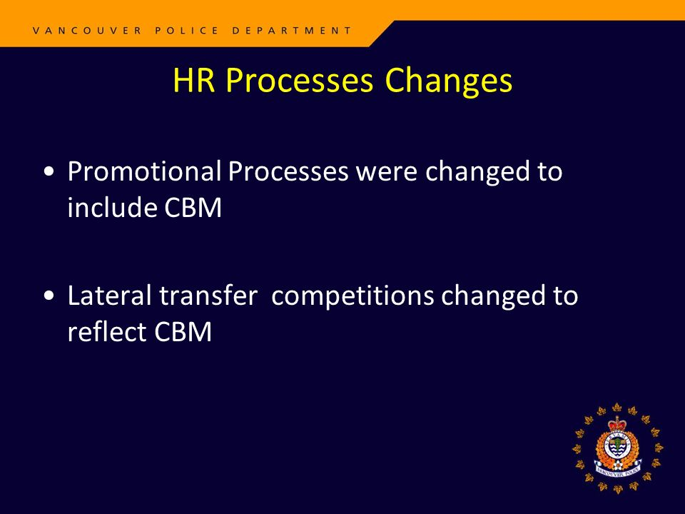 HR Processes Changes Promotional Processes were changed to include CBM Lateral transfer competitions changed to reflect CBM