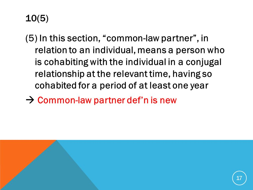 10(5) (5) In this section, common-law partner, in relation to an individual, means a person who is cohabiting with the individual in a conjugal relationship at the relevant time, having so cohabited for a period of at least one year Common-law partner defn is new 17