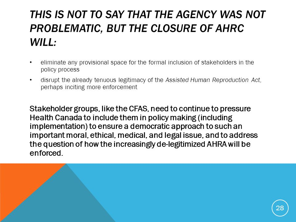 THIS IS NOT TO SAY THAT THE AGENCY WAS NOT PROBLEMATIC, BUT THE CLOSURE OF AHRC WILL: eliminate any provisional space for the formal inclusion of stakeholders in the policy process disrupt the already tenuous legitimacy of the Assisted Human Reproduction Act, perhaps inciting more enforcement Stakeholder groups, like the CFAS, need to continue to pressure Health Canada to include them in policy making (including implementation) to ensure a democratic approach to such an important moral, ethical, medical, and legal issue, and to address the question of how the increasingly de-legitimized AHRA will be enforced.