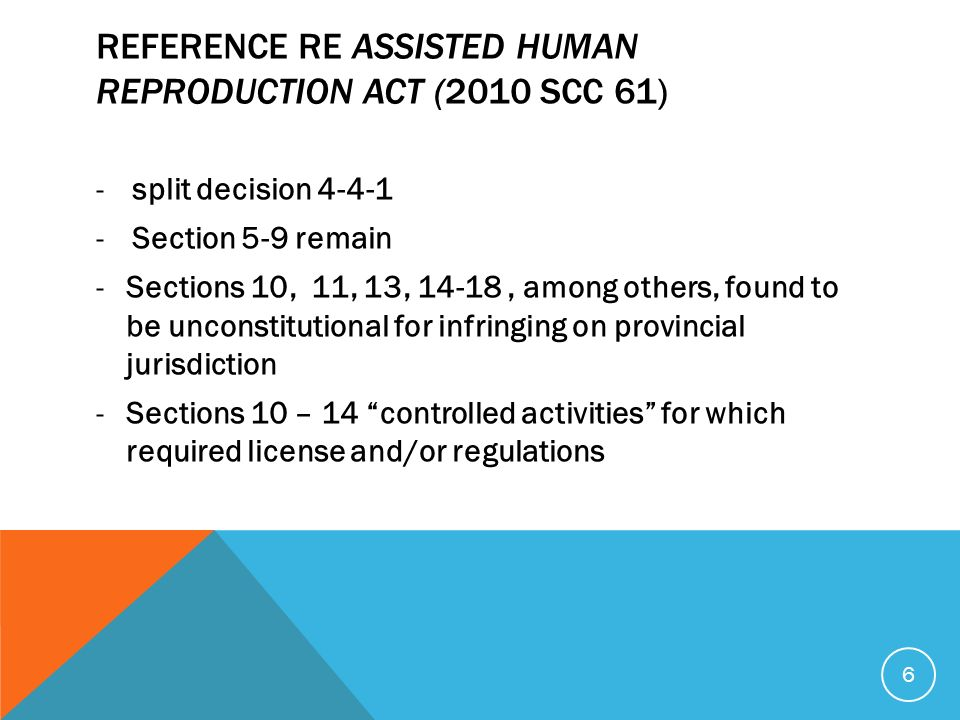 REFERENCE RE ASSISTED HUMAN REPRODUCTION ACT (2010 SCC 61) -split decision Section 5-9 remain -Sections 10, 11, 13, 14-18, among others, found to be unconstitutional for infringing on provincial jurisdiction -Sections 10 – 14 controlled activities for which required license and/or regulations 6