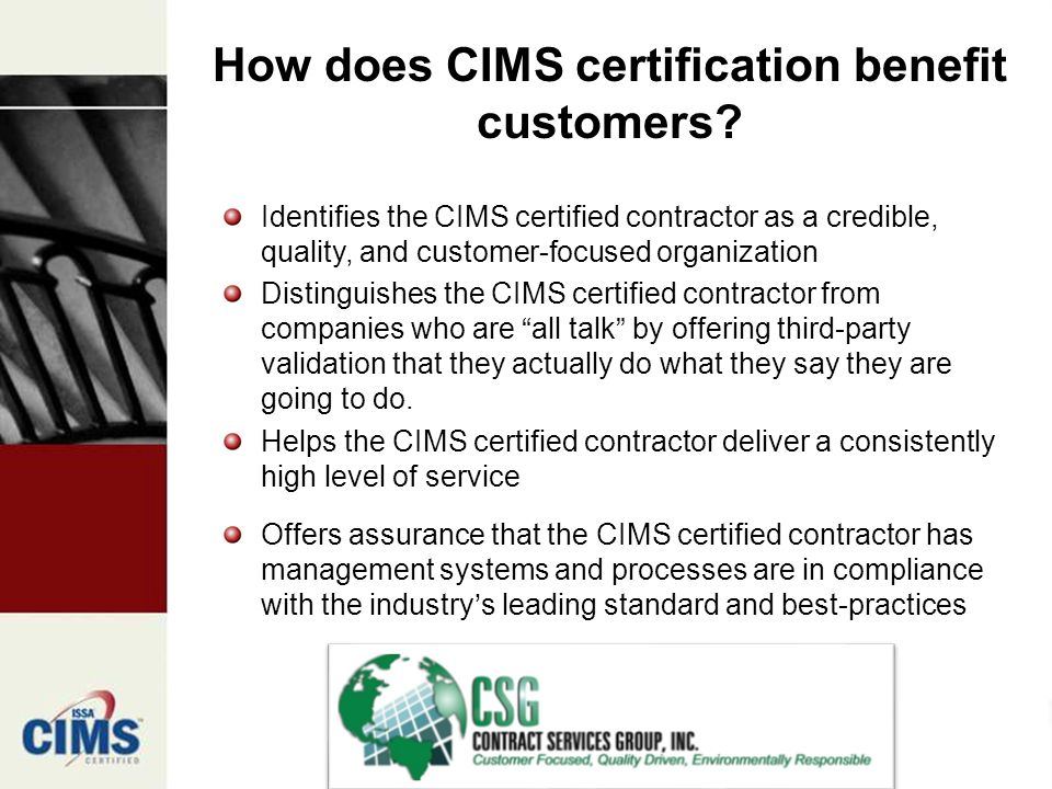 Identifies the CIMS certified contractor as a credible, quality, and customer-focused organization Distinguishes the CIMS certified contractor from companies who are all talk by offering third-party validation that they actually do what they say they are going to do.