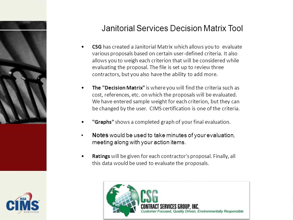 Janitorial Services Decision Matrix Tool CSG has created a Janitorial Matrix which allows you to evaluate various proposals based on certain user-defined criteria.