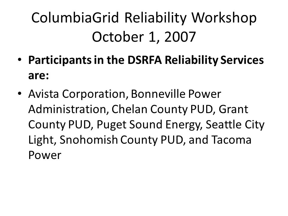 ColumbiaGrid Reliability Workshop October 1, 2007 Participants in the DSRFA Reliability Services are: Avista Corporation, Bonneville Power Administration, Chelan County PUD, Grant County PUD, Puget Sound Energy, Seattle City Light, Snohomish County PUD, and Tacoma Power