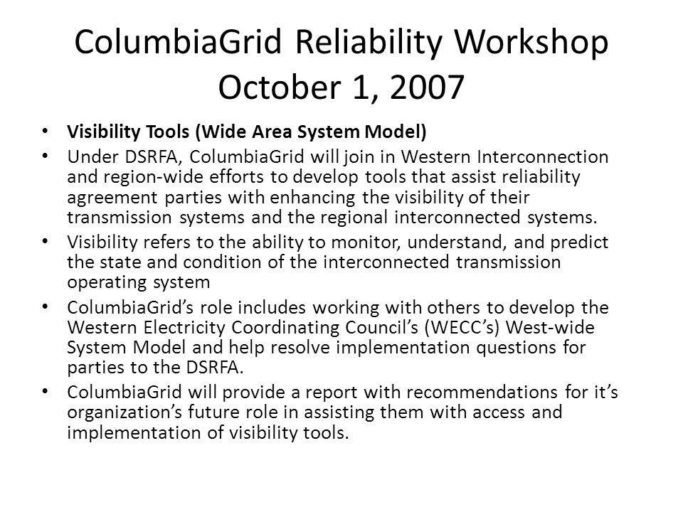 ColumbiaGrid Reliability Workshop October 1, 2007 Visibility Tools (Wide Area System Model) Under DSRFA, ColumbiaGrid will join in Western Interconnection and region-wide efforts to develop tools that assist reliability agreement parties with enhancing the visibility of their transmission systems and the regional interconnected systems.