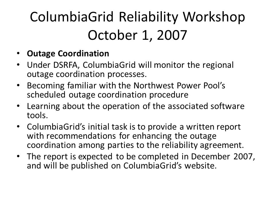 ColumbiaGrid Reliability Workshop October 1, 2007 Outage Coordination Under DSRFA, ColumbiaGrid will monitor the regional outage coordination processes.