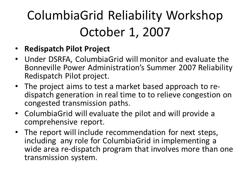 ColumbiaGrid Reliability Workshop October 1, 2007 Redispatch Pilot Project Under DSRFA, ColumbiaGrid will monitor and evaluate the Bonneville Power Administrations Summer 2007 Reliability Redispatch Pilot project.