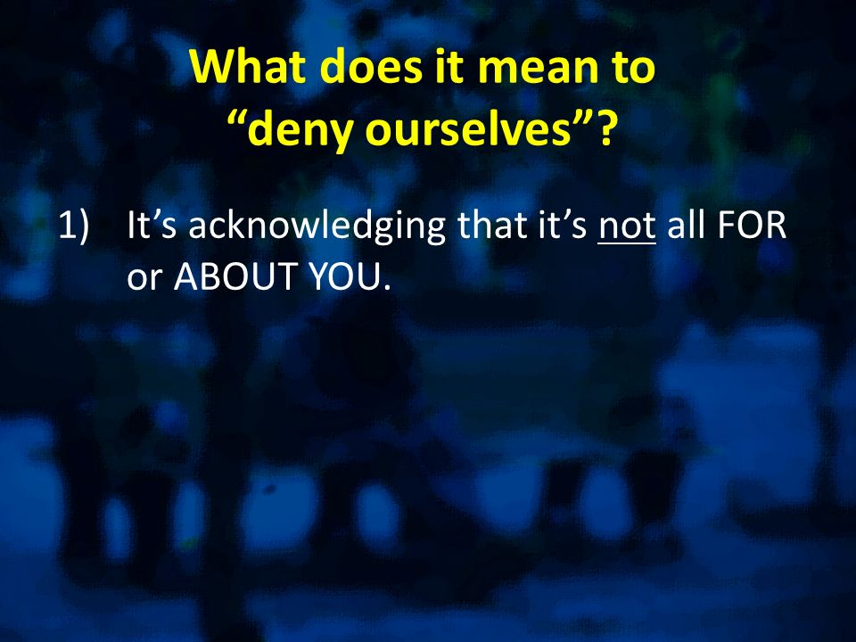 What does it mean todeny ourselves 1)Its acknowledging that its not all FOR or ABOUT YOU.