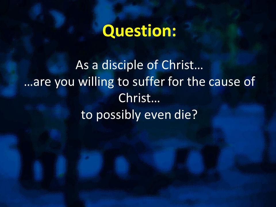 Question: As a disciple of Christ… …are you willing to suffer for the cause of Christ… to possibly even die