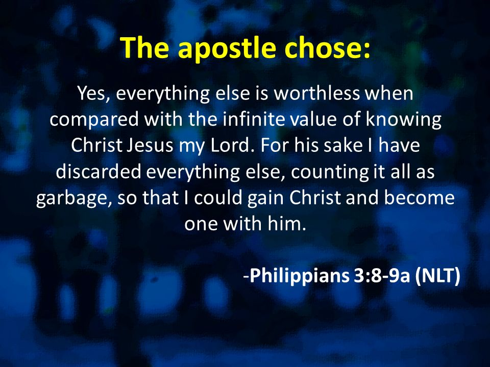 The apostle chose: Yes, everything else is worthless when compared with the infinite value of knowing Christ Jesus my Lord.