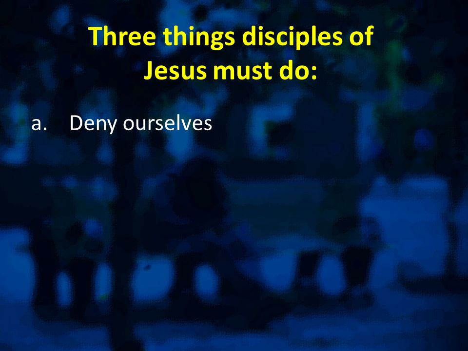 Three things disciples of Jesus must do: a.Deny ourselves