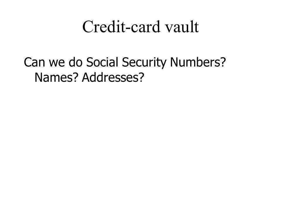 Credit-card vault Can we do Social Security Numbers Names Addresses