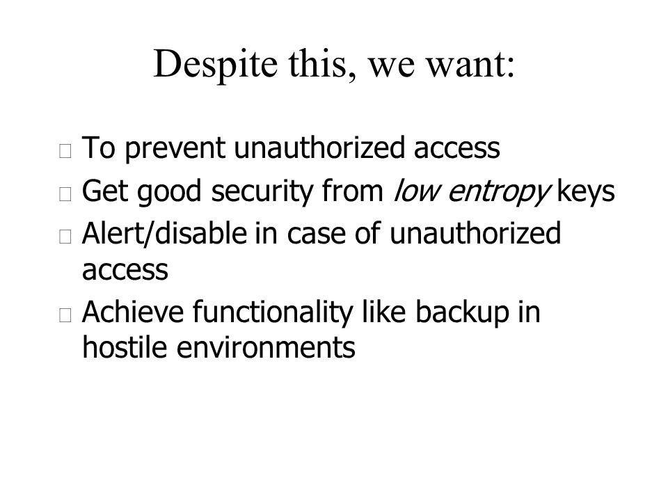 Despite this, we want: u To prevent unauthorized access u Get good security from low entropy keys u Alert/disable in case of unauthorized access u Achieve functionality like backup in hostile environments