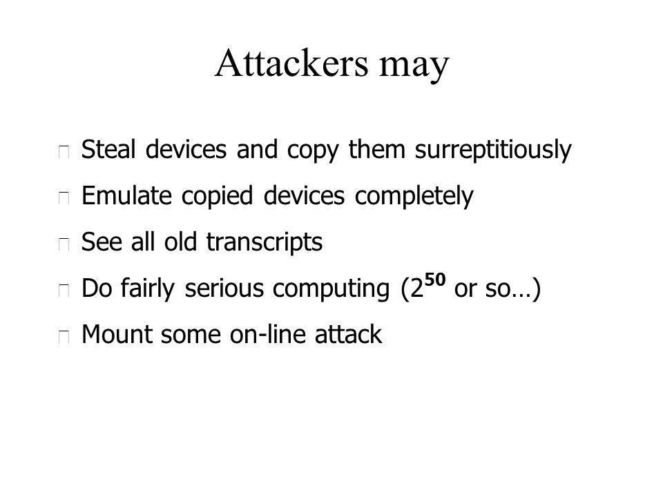 Attackers may u Steal devices and copy them surreptitiously u Emulate copied devices completely u See all old transcripts u Do fairly serious computing (2 50 or so…) u Mount some on-line attack
