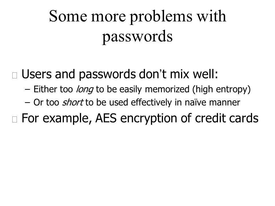 Some more problems with passwords Users and passwords don t mix well: –Either too long to be easily memorized (high entropy) –Or too short to be used effectively in naïve manner u For example, AES encryption of credit cards