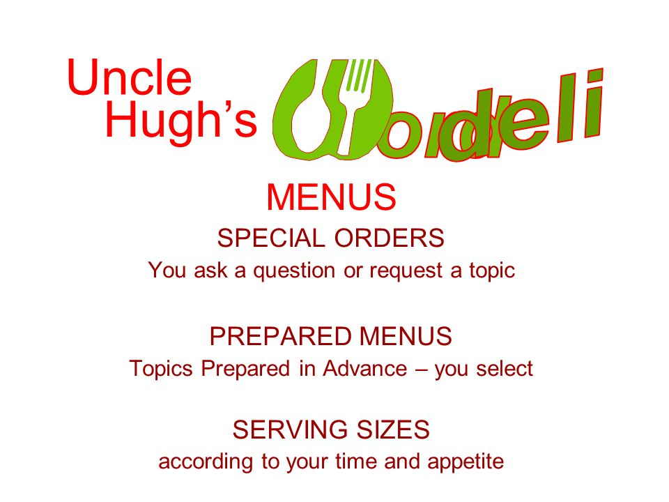 MENUS SPECIAL ORDERS You ask a question or request a topic PREPARED MENUS Topics Prepared in Advance – you select SERVING SIZES according to your time and appetite Uncle Hughs