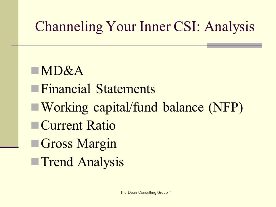 The Dean Consulting Group Channeling Your Inner CSI: Analysis MD&A Financial Statements Working capital/fund balance (NFP) Current Ratio Gross Margin Trend Analysis