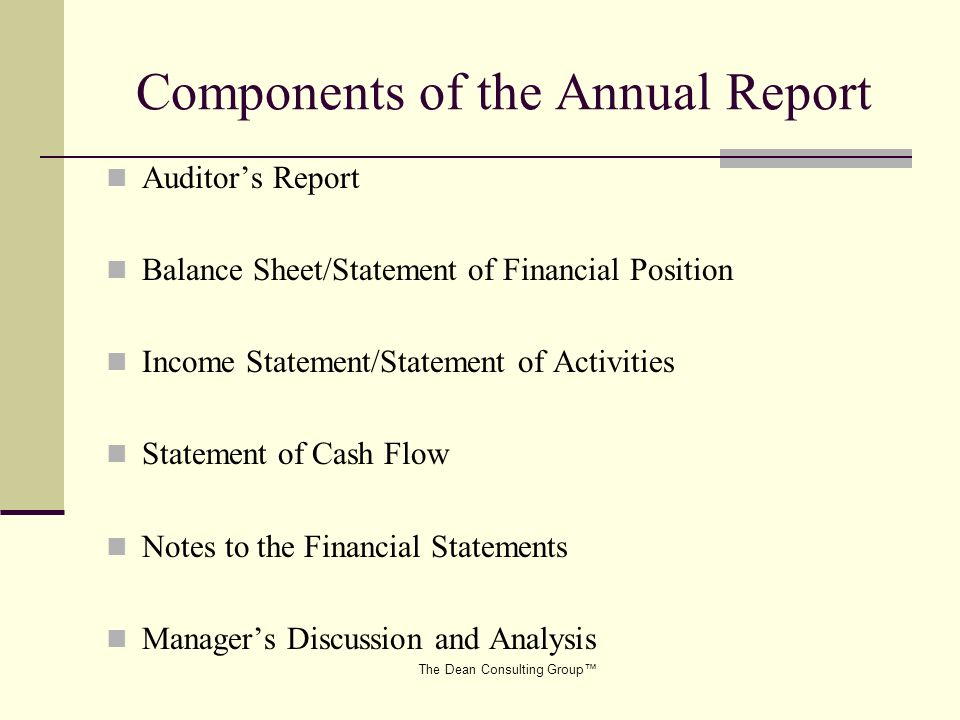 The Dean Consulting Group Components of the Annual Report Auditors Report Balance Sheet/Statement of Financial Position Income Statement/Statement of Activities Statement of Cash Flow Notes to the Financial Statements Managers Discussion and Analysis