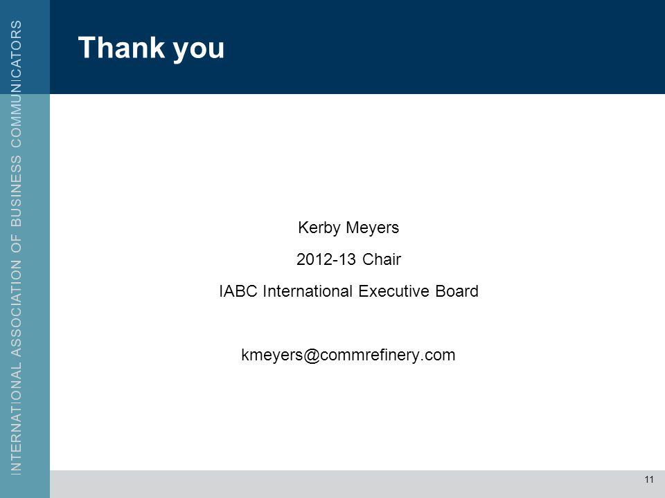 Thank you Kerby Meyers 2012-13 Chair IABC International Executive Board kmeyers@commrefinery.com 11