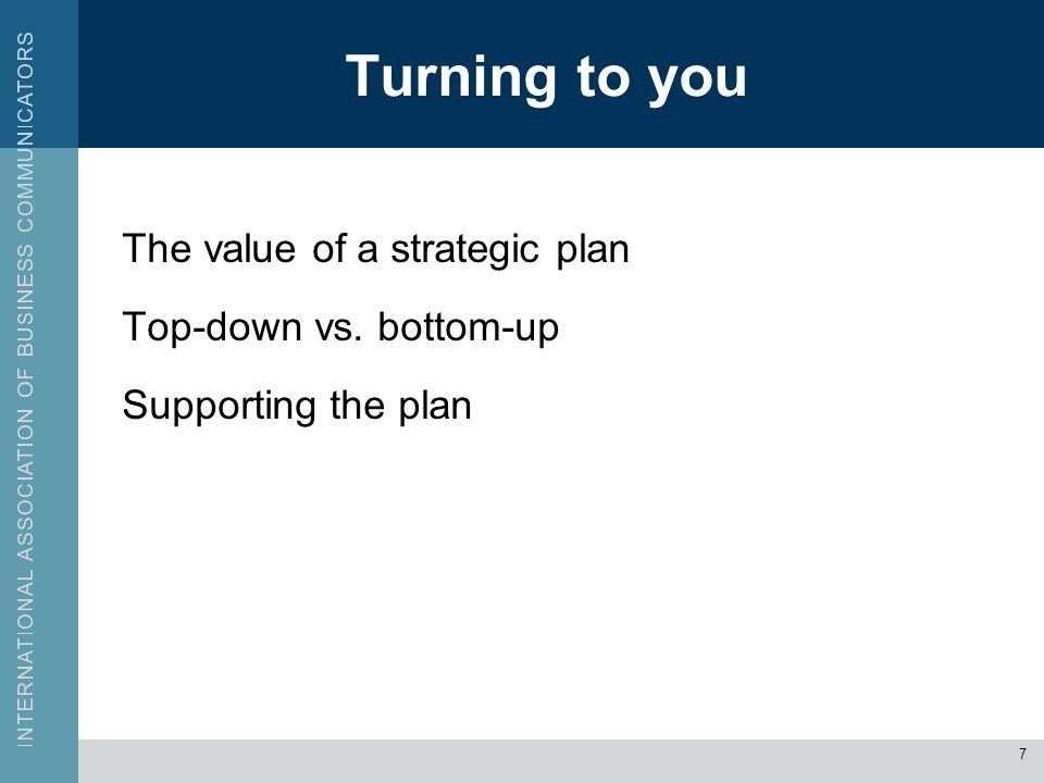 Turning to you The value of a strategic plan Top-down vs. bottom-up Supporting the plan 7
