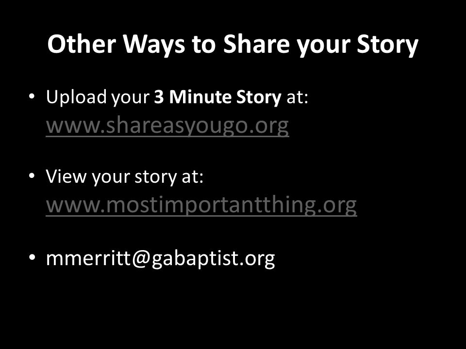 Other Ways to Share your Story Upload your 3 Minute Story at: www.shareasyougo.org www.shareasyougo.org View your story at: www.mostimportantthing.org www.mostimportantthing.org mmerritt@gabaptist.org